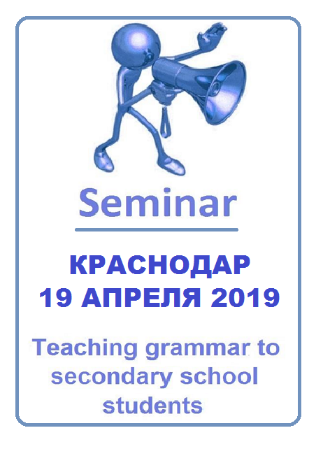 "Краснодар. Семинар ""Teaching grammar to secondary students: how to avoid boredom and practice grammar in a learner-centered, interactive, spontaneous and lively way"""